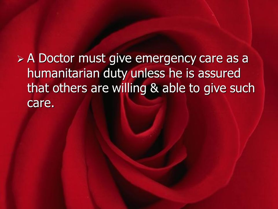 A Doctor must give emergency care as a humanitarian duty unless he is assured that others are willing & able to give such care.