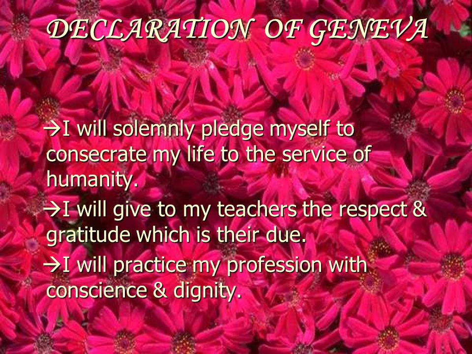 DECLARATION OF GENEVA I will solemnly pledge myself to consecrate my life to the service of humanity.