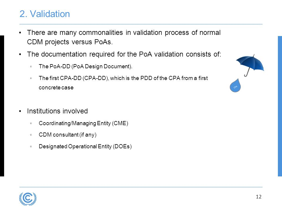 Presentation title 2. Validation. There are many commonalities in validation process of normal CDM projects versus PoAs.