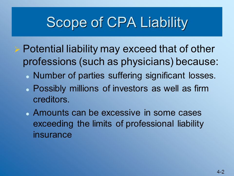 Scope of CPA Liability Potential liability may exceed that of other professions (such as physicians) because: