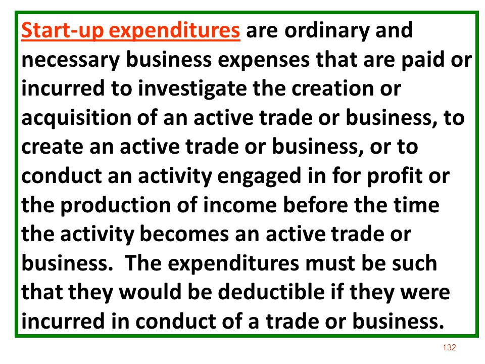 Start-up expenditures are ordinary and necessary business expenses that are paid or incurred to investigate the creation or acquisition of an active trade or business, to create an active trade or business, or to conduct an activity engaged in for profit or the production of income before the time the activity becomes an active trade or business.