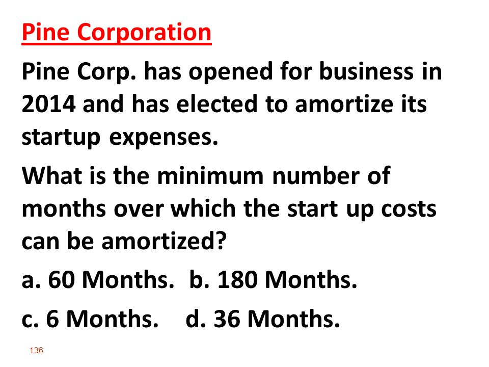 Pine Corporation Pine Corp. has opened for business in 2014 and has elected to amortize its startup expenses.
