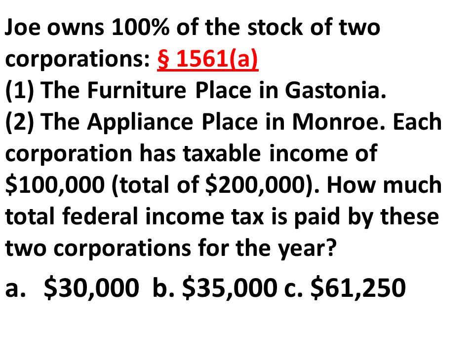 Joe owns 100% of the stock of two corporations: § 1561(a) (1) The Furniture Place in Gastonia. (2) The Appliance Place in Monroe. Each corporation has taxable income of $100,000 (total of $200,000). How much total federal income tax is paid by these two corporations for the year