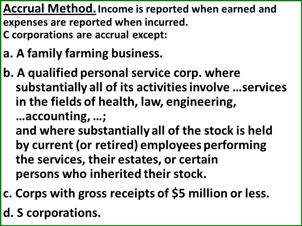 Accrual Method. Income is reported when earned and expenses are reported when incurred. C corporations are accrual except: