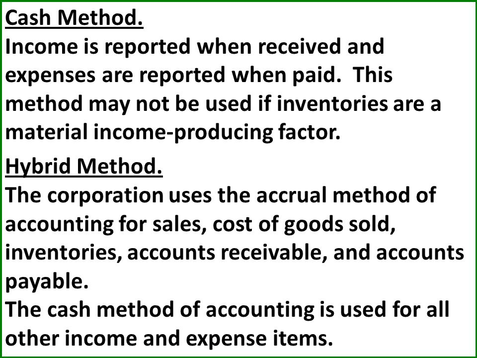 Cash Method. Income is reported when received and expenses are reported when paid. This method may not be used if inventories are a material income-producing factor.