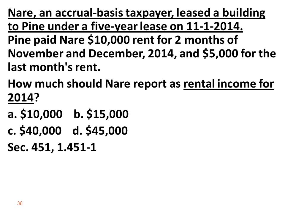 Nare, an accrual‑basis taxpayer, leased a building to Pine under a five‑year lease on 11-1-2014. Pine paid Nare $10,000 rent for 2 months of November and December, 2014, and $5,000 for the last month s rent.