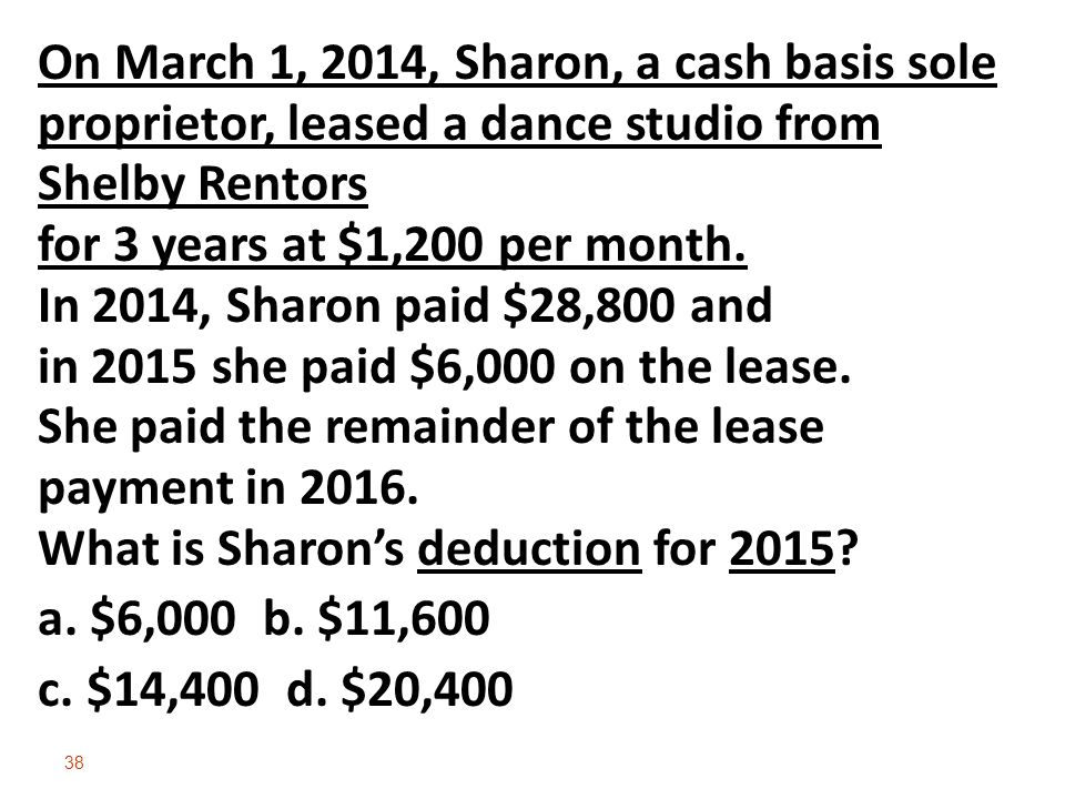 On March 1, 2014, Sharon, a cash basis sole proprietor, leased a dance studio from Shelby Rentors for 3 years at $1,200 per month. In 2014, Sharon paid $28,800 and in 2015 she paid $6,000 on the lease. She paid the remainder of the lease payment in 2016. What is Sharon's deduction for 2015