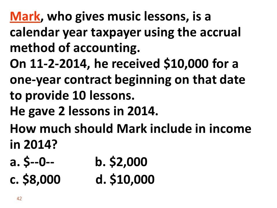 Mark, who gives music lessons, is a calendar year taxpayer using the accrual method of accounting. On 11-2-2014, he received $10,000 for a one-year contract beginning on that date to provide 10 lessons. He gave 2 lessons in 2014.