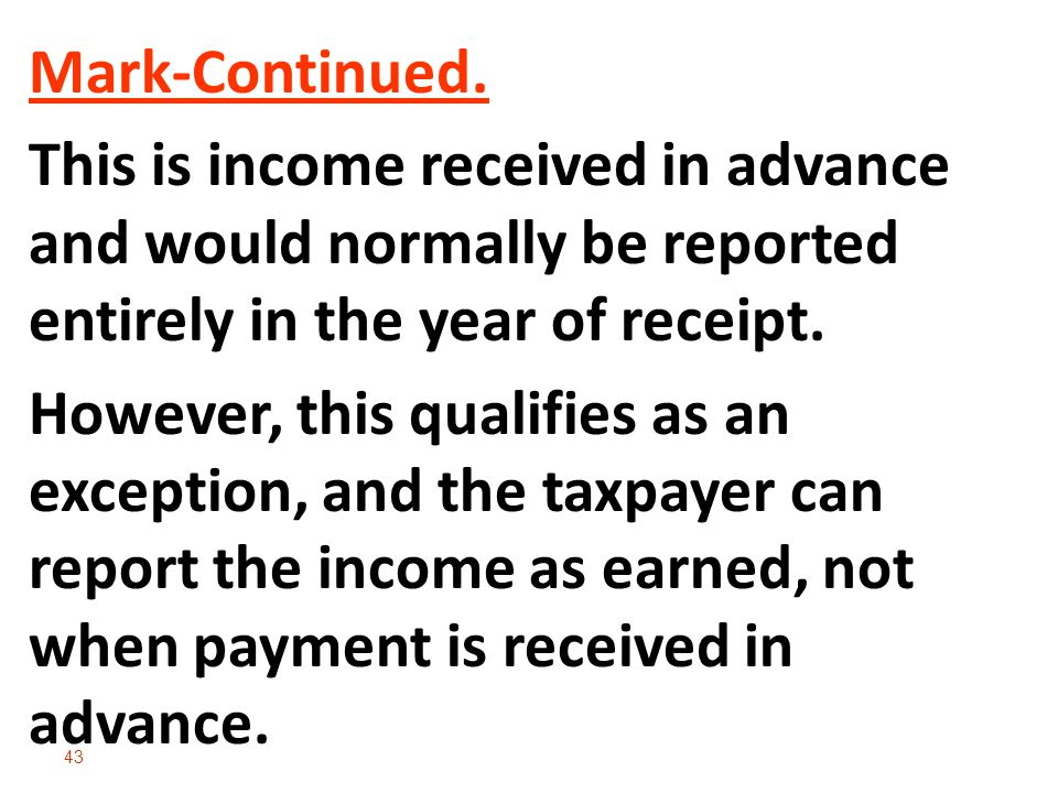 Mark-Continued. This is income received in advance and would normally be reported entirely in the year of receipt.
