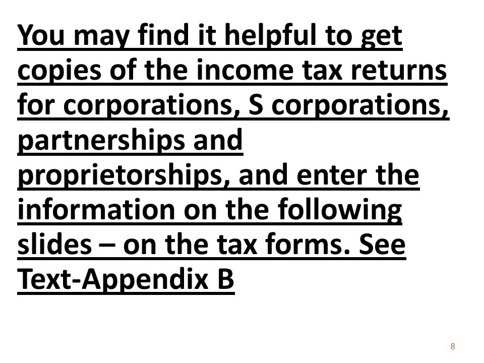 You may find it helpful to get copies of the income tax returns for corporations, S corporations, partnerships and proprietorships, and enter the information on the following slides – on the tax forms.