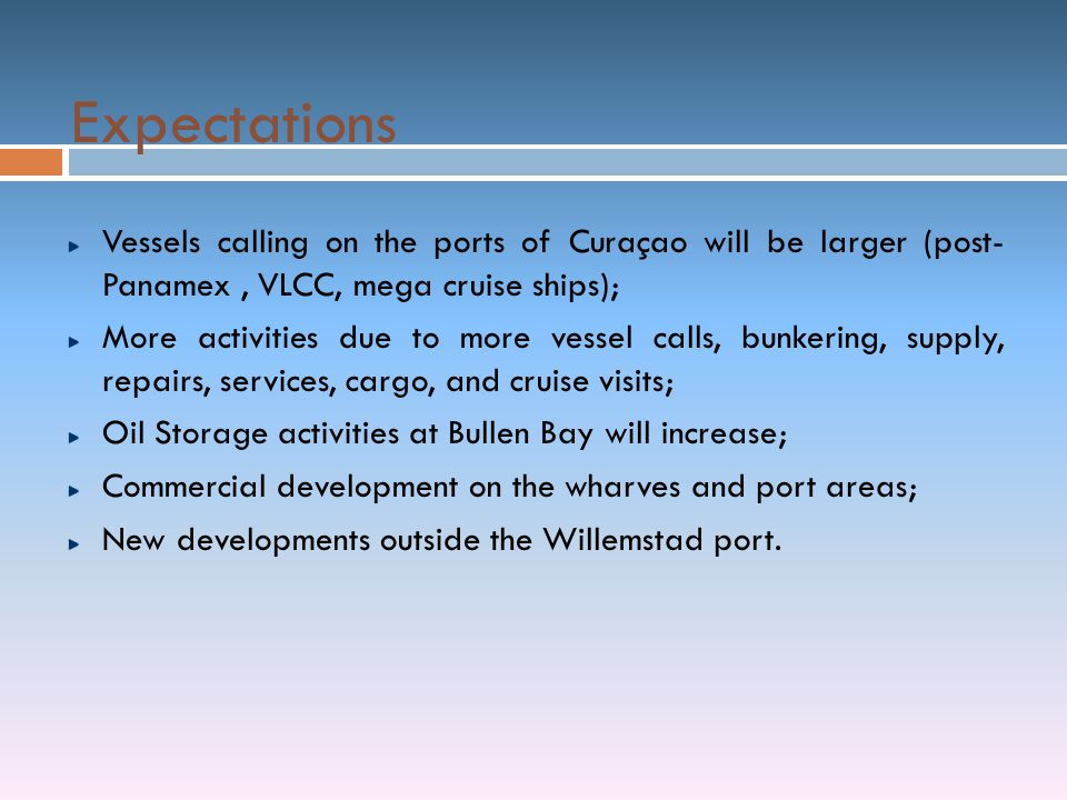 Expectations Vessels calling on the ports of Curaçao will be larger (post- Panamex , VLCC, mega cruise ships);