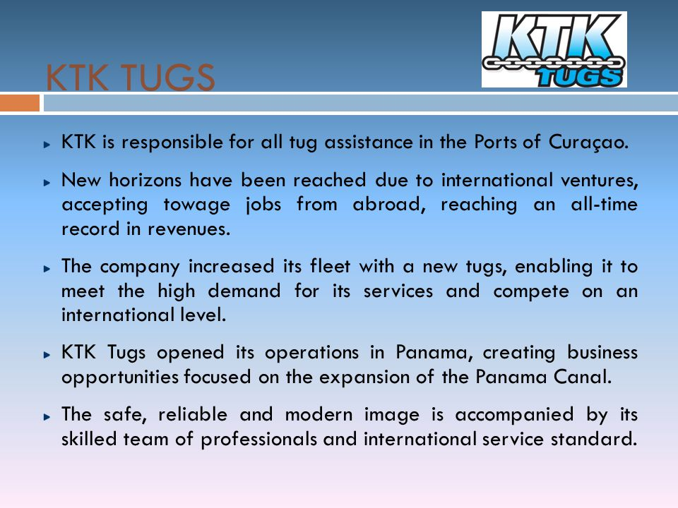 KTK TUGS KTK is responsible for all tug assistance in the Ports of Curaçao.