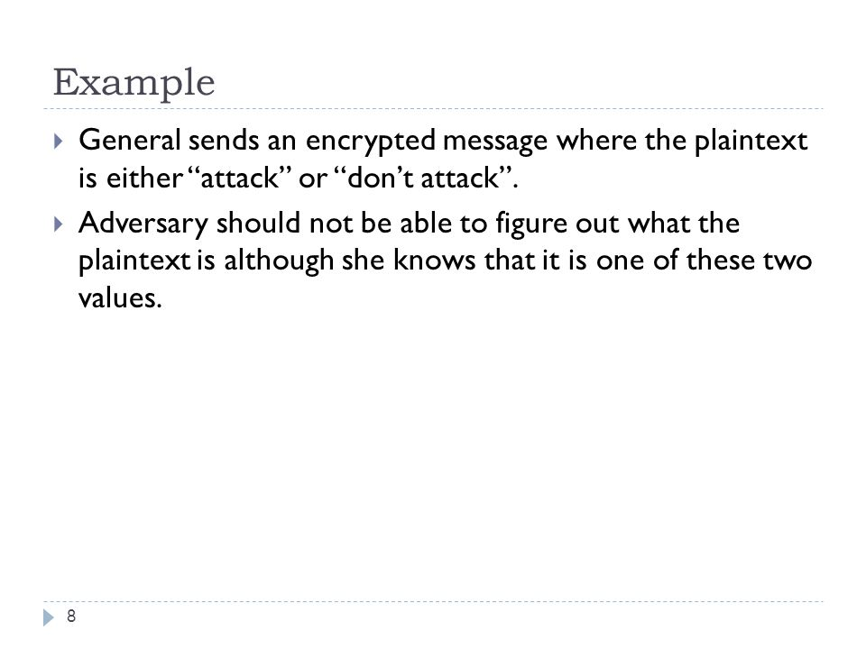 Example General sends an encrypted message where the plaintext is either attack or don't attack .