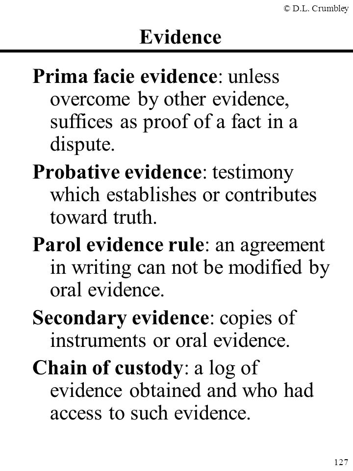 Evidence Prima facie evidence: unless overcome by other evidence, suffices as proof of a fact in a dispute.
