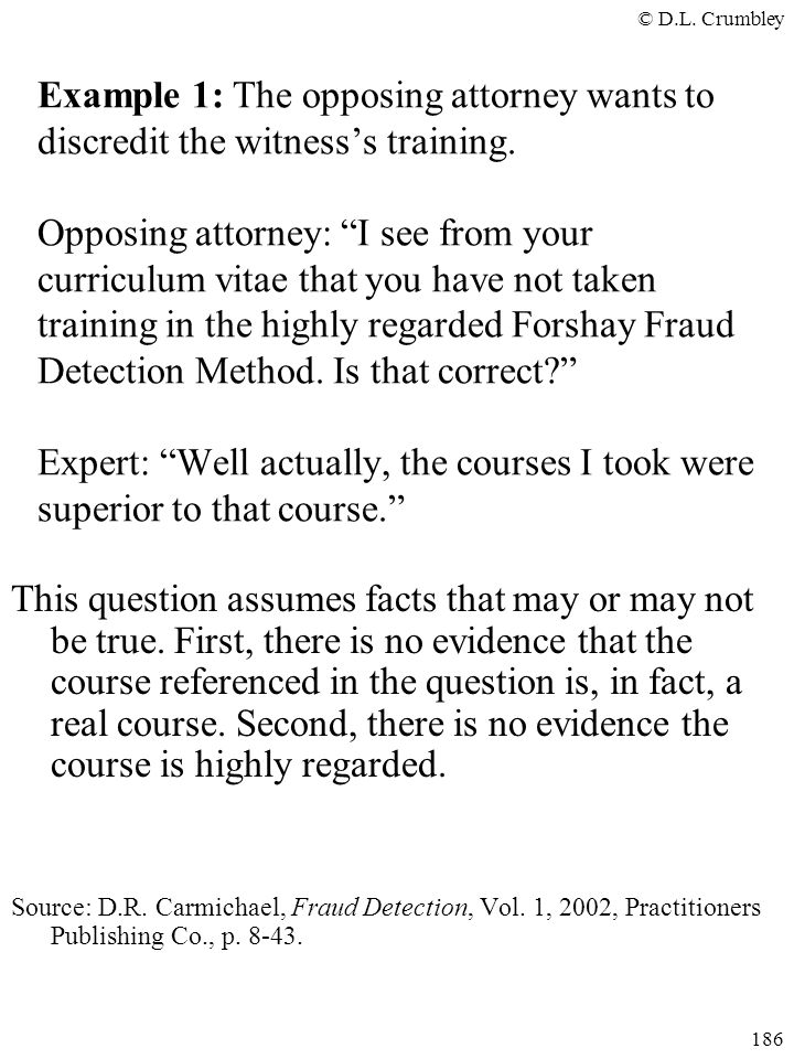 Example 1: The opposing attorney wants to discredit the witness's training. Opposing attorney: I see from your curriculum vitae that you have not taken training in the highly regarded Forshay Fraud Detection Method. Is that correct Expert: Well actually, the courses I took were superior to that course.