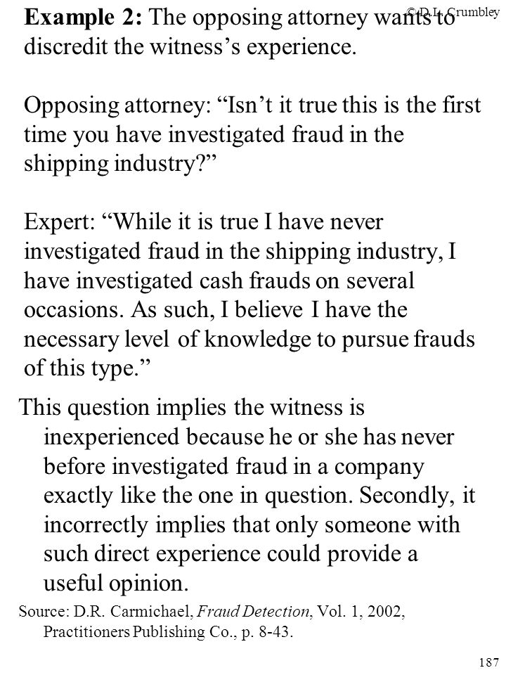 Example 2: The opposing attorney wants to discredit the witness's experience. Opposing attorney: Isn't it true this is the first time you have investigated fraud in the shipping industry Expert: While it is true I have never investigated fraud in the shipping industry, I have investigated cash frauds on several occasions. As such, I believe I have the necessary level of knowledge to pursue frauds of this type.