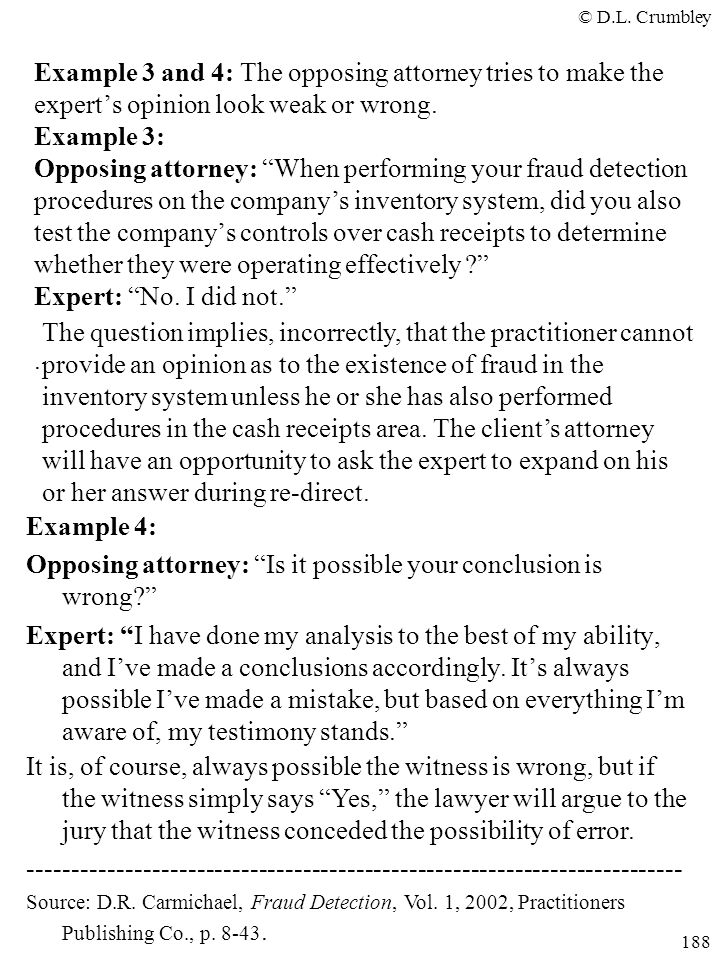 Example 3 and 4: The opposing attorney tries to make the expert's opinion look weak or wrong. Example 3: Opposing attorney: When performing your fraud detection procedures on the company's inventory system, did you also test the company's controls over cash receipts to determine whether they were operating effectively Expert: No. I did not. .