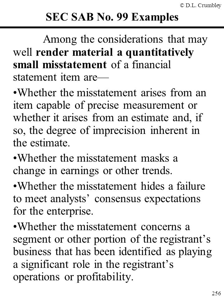 SEC SAB No. 99 Examples Among the considerations that may well render material a quantitatively small misstatement of a financial statement item are—