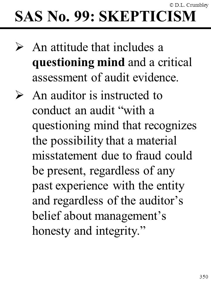 SAS No. 99: SKEPTICISM An attitude that includes a questioning mind and a critical assessment of audit evidence.