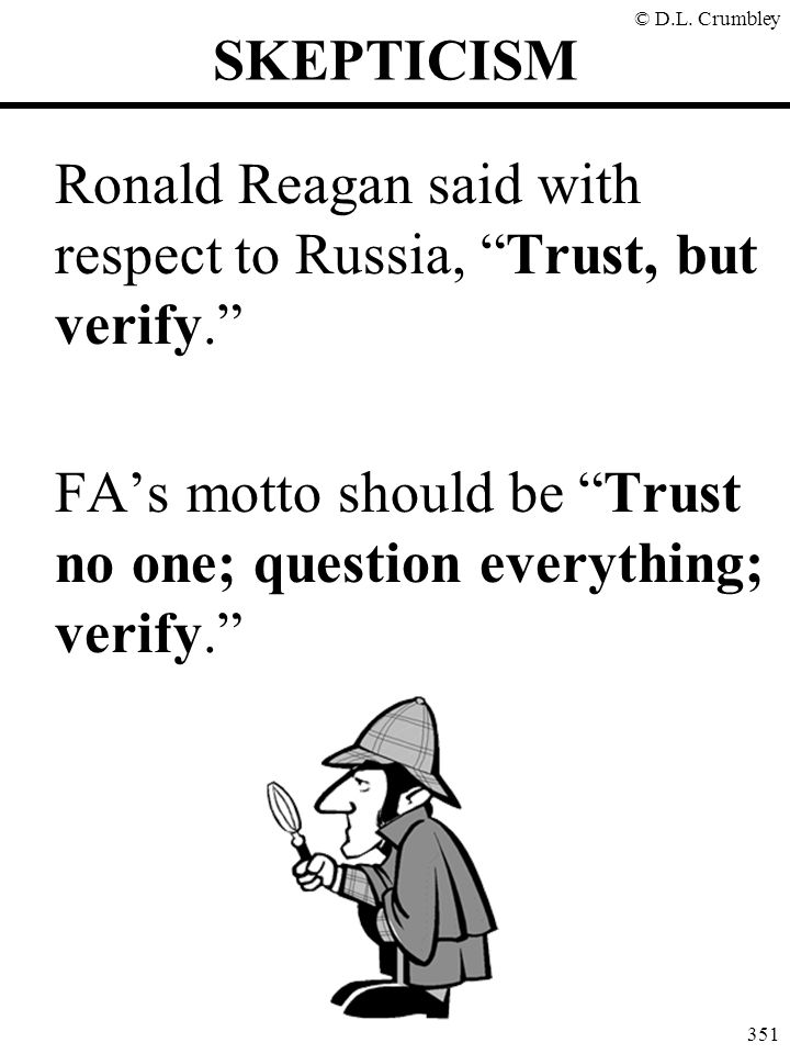 SKEPTICISM Ronald Reagan said with respect to Russia, Trust, but verify. FA's motto should be Trust no one; question everything; verify.