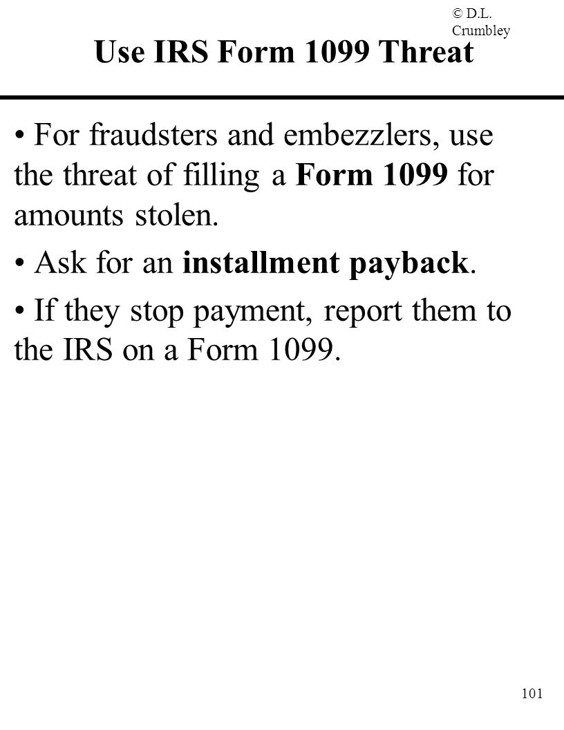Use IRS Form 1099 Threat For fraudsters and embezzlers, use the threat of filling a Form 1099 for amounts stolen.