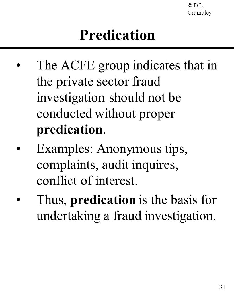 Predication The ACFE group indicates that in the private sector fraud investigation should not be conducted without proper predication.