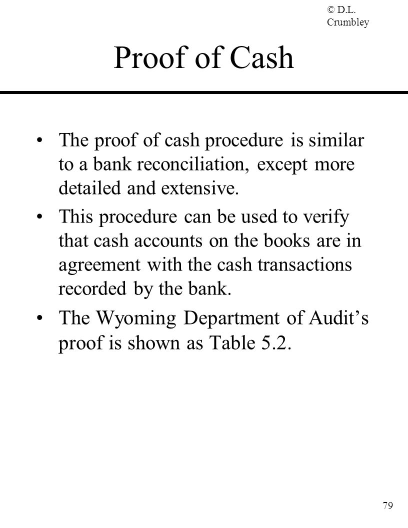 Proof of Cash The proof of cash procedure is similar to a bank reconciliation, except more detailed and extensive.