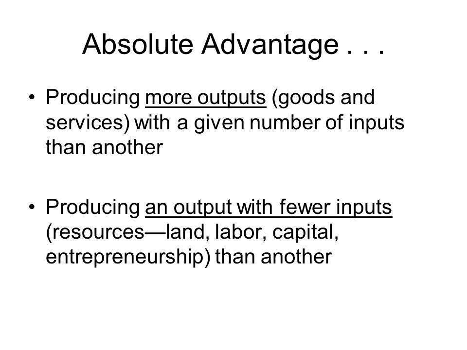 Absolute Advantage . . . Producing more outputs (goods and services) with a given number of inputs than another.