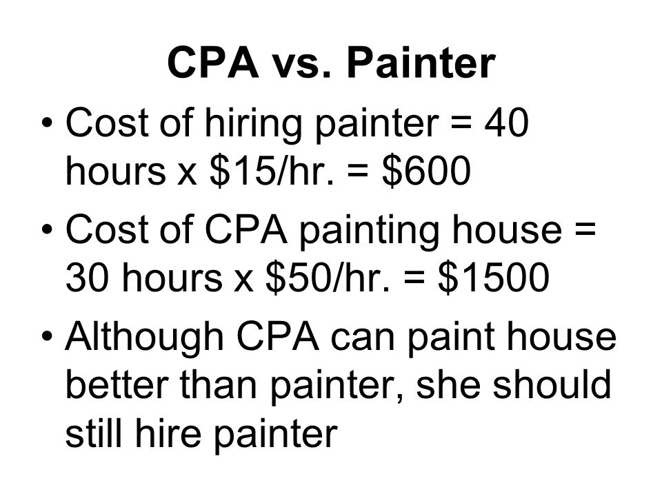 CPA vs. Painter Cost of hiring painter = 40 hours x $15/hr. = $600