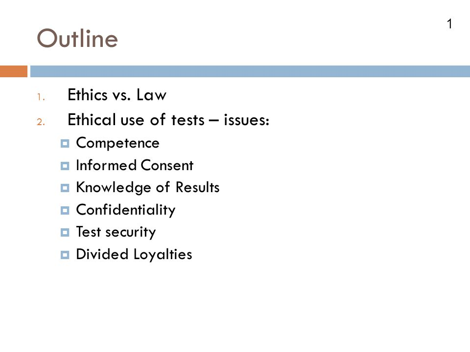 Outline Ethics vs. Law Ethical use of tests – issues: Competence