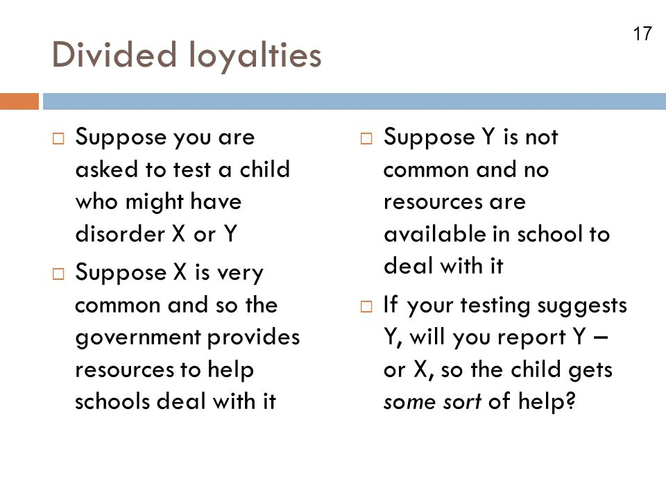 Divided loyalties Suppose you are asked to test a child who might have disorder X or Y.