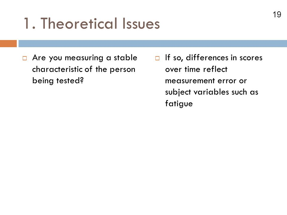 1. Theoretical Issues Are you measuring a stable characteristic of the person being tested