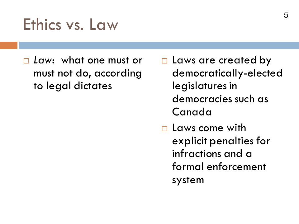Ethics vs. Law Law: what one must or must not do, according to legal dictates.