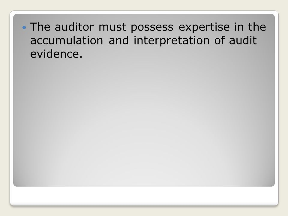 The auditor must possess expertise in the accumulation and interpretation of audit evidence.
