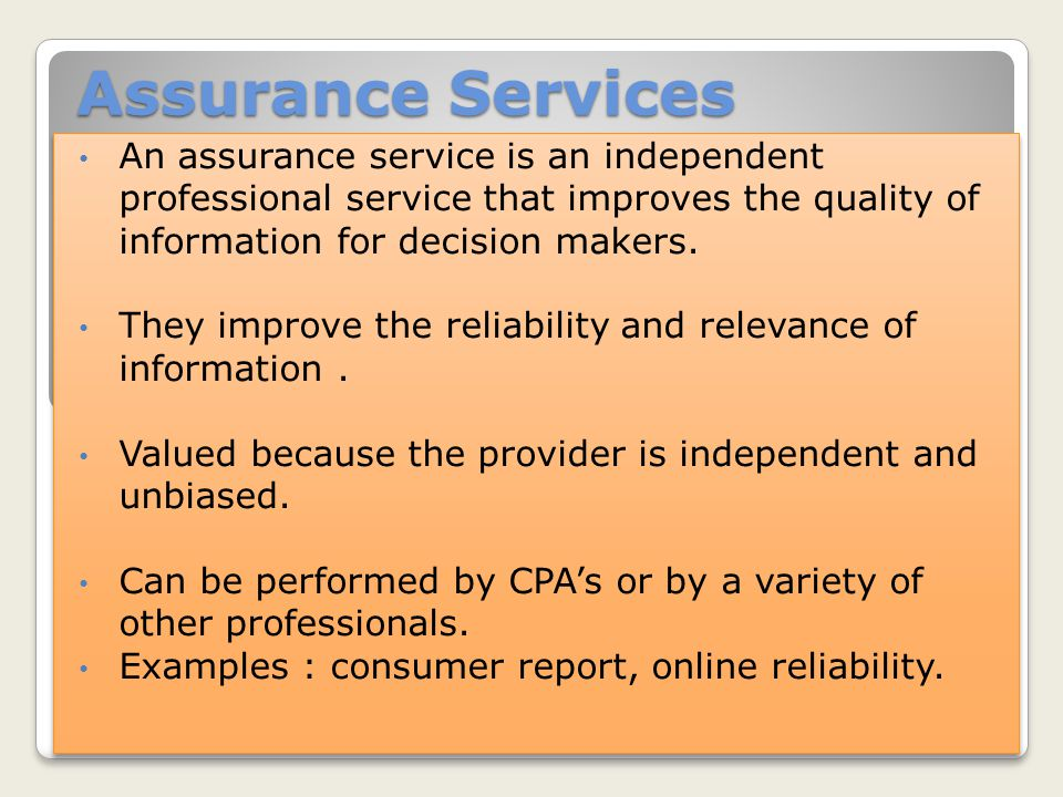 Assurance Services An assurance service is an independent professional service that improves the quality of information for decision makers.
