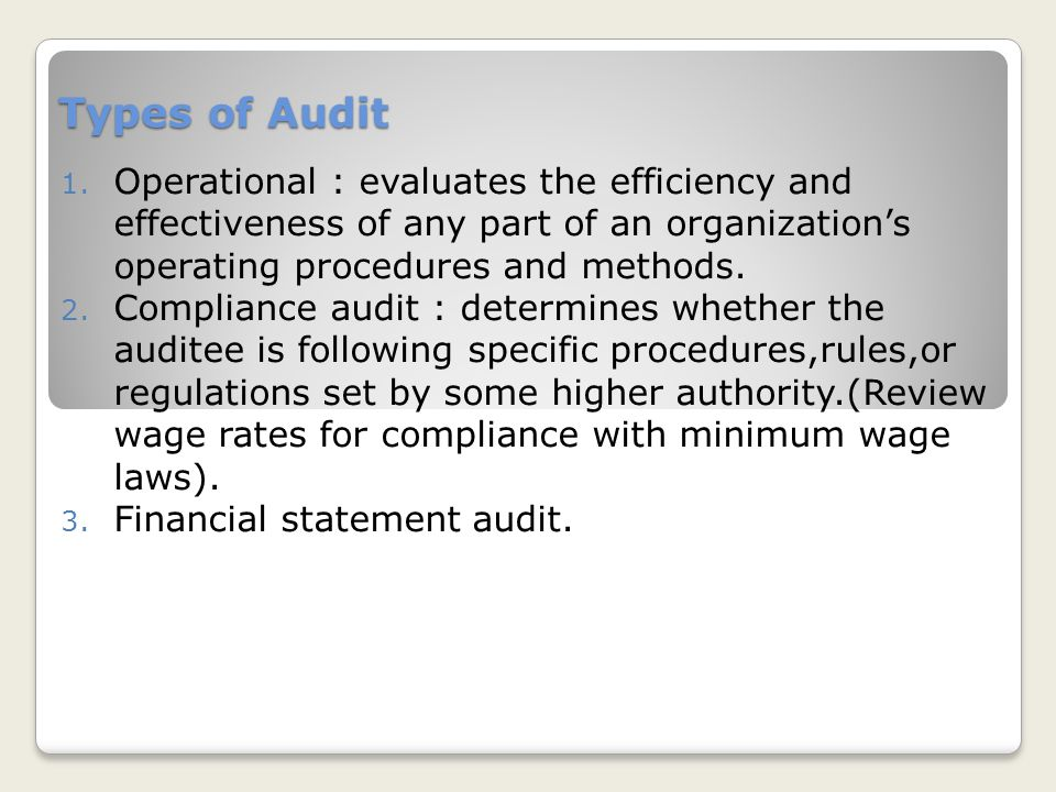 Types of Audit Operational : evaluates the efficiency and effectiveness of any part of an organization's operating procedures and methods.