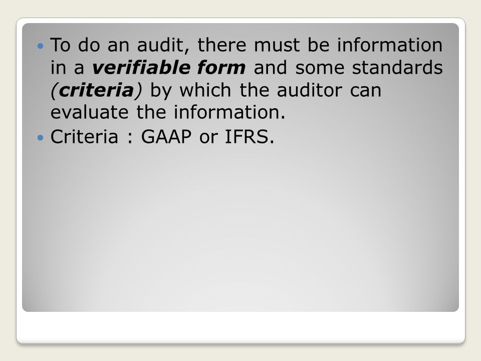 To do an audit, there must be information in a verifiable form and some standards (criteria) by which the auditor can evaluate the information.