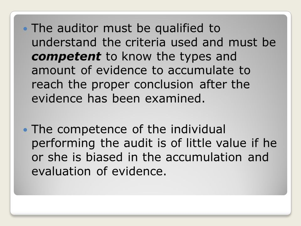 The auditor must be qualified to understand the criteria used and must be competent to know the types and amount of evidence to accumulate to reach the proper conclusion after the evidence has been examined.