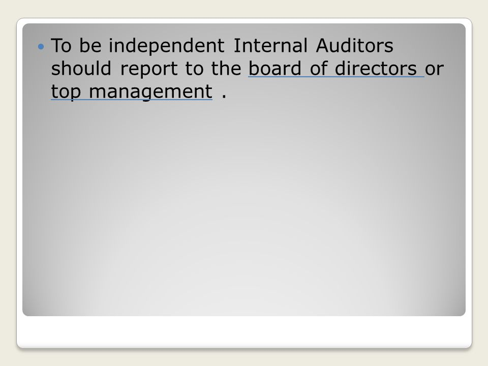 To be independent Internal Auditors should report to the board of directors or top management .