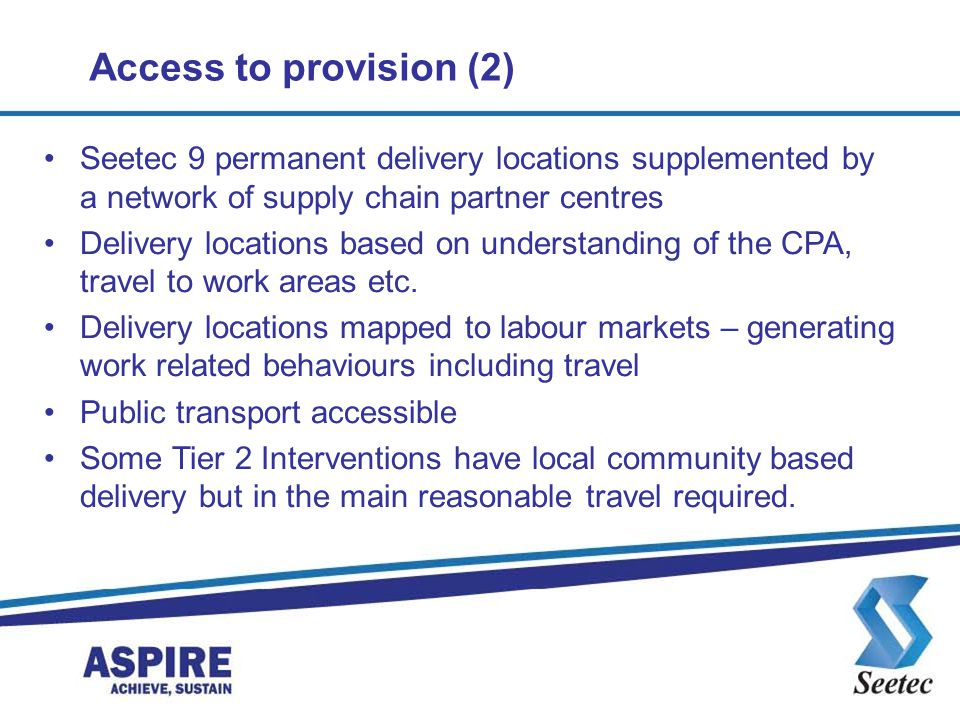 Access to provision (2) Seetec 9 permanent delivery locations supplemented by a network of supply chain partner centres.