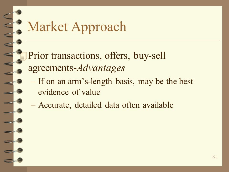 Market Approach Prior transactions, offers, buy-sell agreements-Advantages. If on an arm's-length basis, may be the best evidence of value.