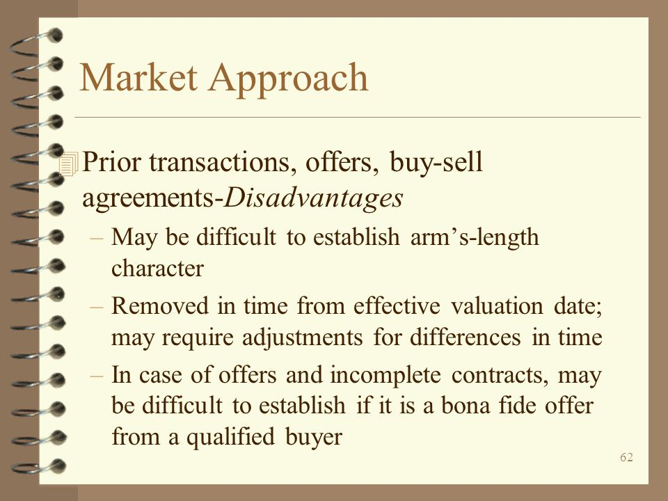 Market Approach Prior transactions, offers, buy-sell agreements-Disadvantages. May be difficult to establish arm's-length character.