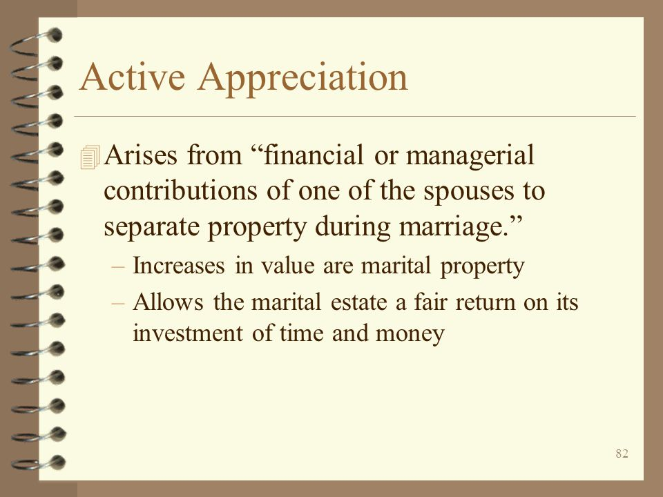 Active Appreciation Arises from financial or managerial contributions of one of the spouses to separate property during marriage.