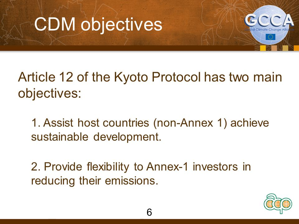 CDM objectives Article 12 of the Kyoto Protocol has two main objectives: 1. Assist host countries (non-Annex 1) achieve sustainable development.