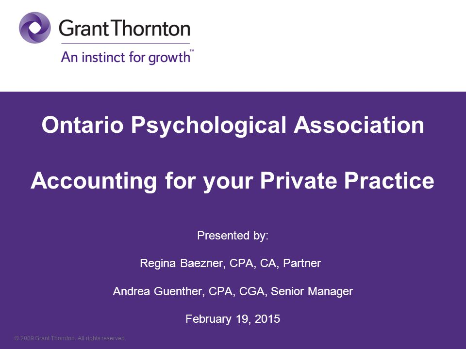 Ontario Psychological Association Accounting for your Private Practice Presented by: Regina Baezner, CPA, CA, Partner Andrea Guenther, CPA, CGA, Senior Manager February 19, 2015