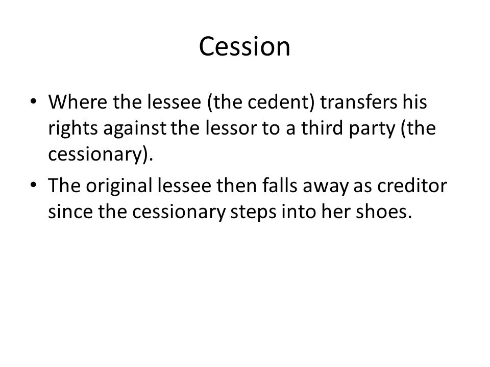 Cession Where the lessee (the cedent) transfers his rights against the lessor to a third party (the cessionary).