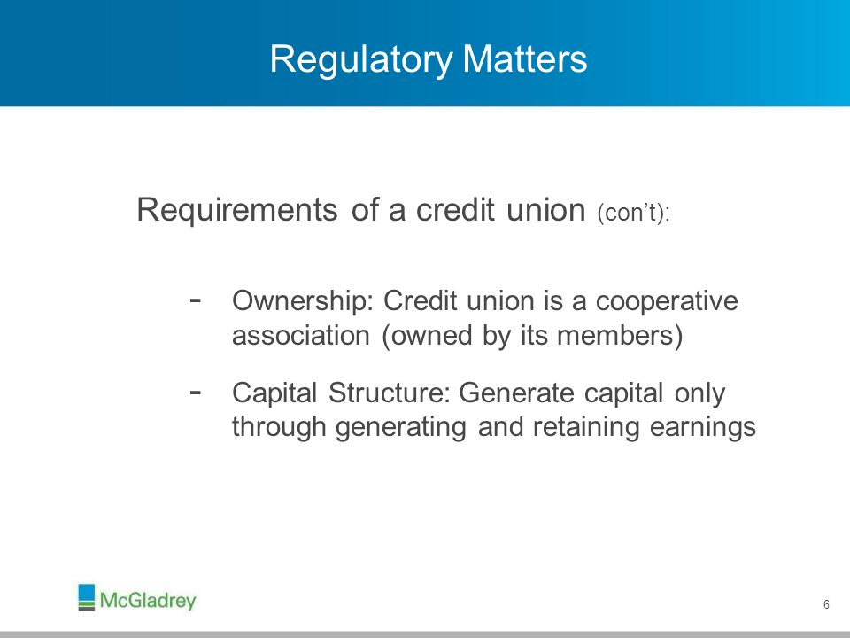 Regulatory Matters Requirements of a credit union (con't):