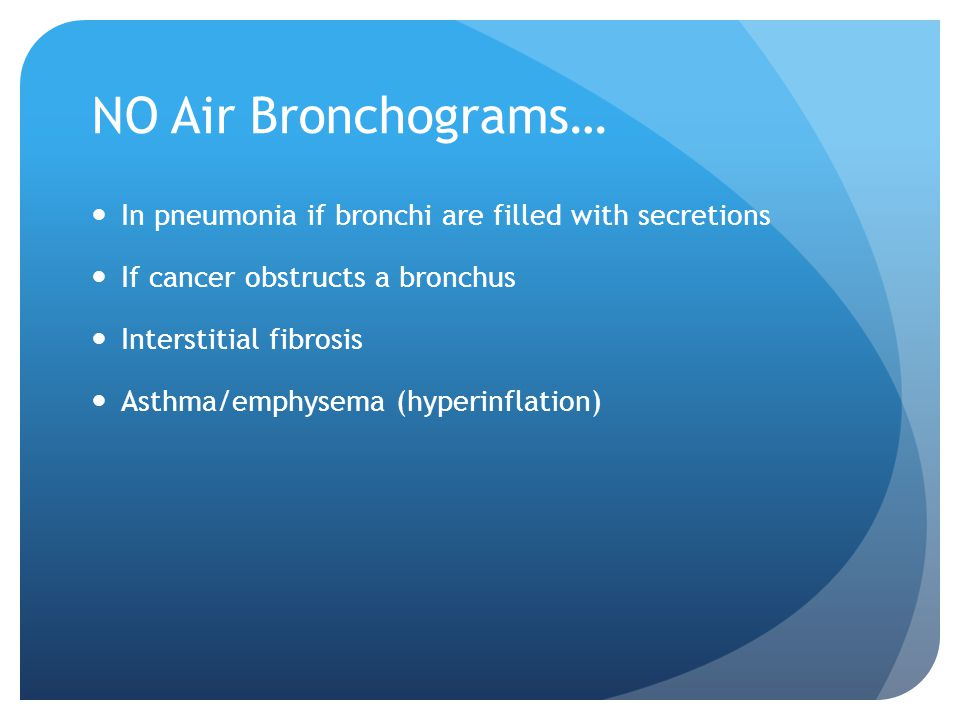 NO Air Bronchograms… In pneumonia if bronchi are filled with secretions. If cancer obstructs a bronchus.