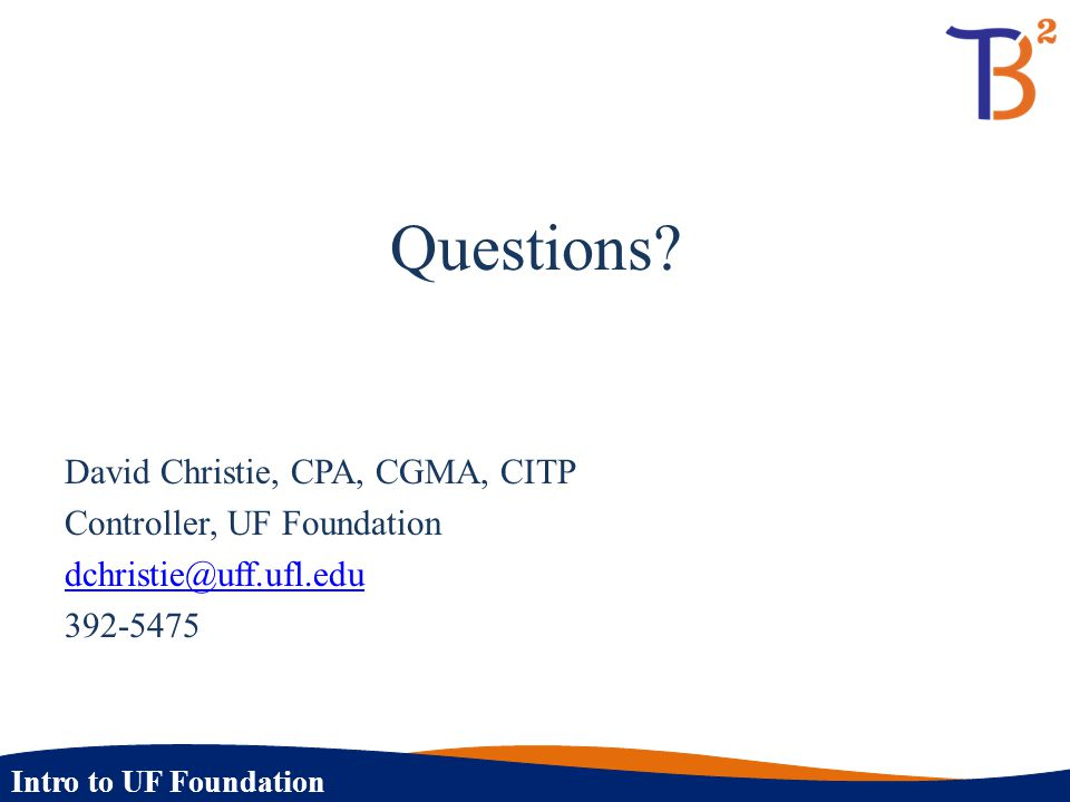 Questions David Christie, CPA, CGMA, CITP Controller, UF Foundation dchristie@uff.ufl.edu 392-5475