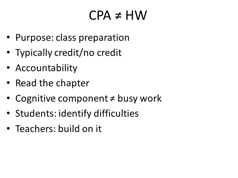 CPA ≠ HW Purpose: class preparation Typically credit/no credit